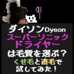 ダイソンDyson スーパーソニック ドライヤー は毛質を選ぶ? くせ毛と直毛で 試してみた!